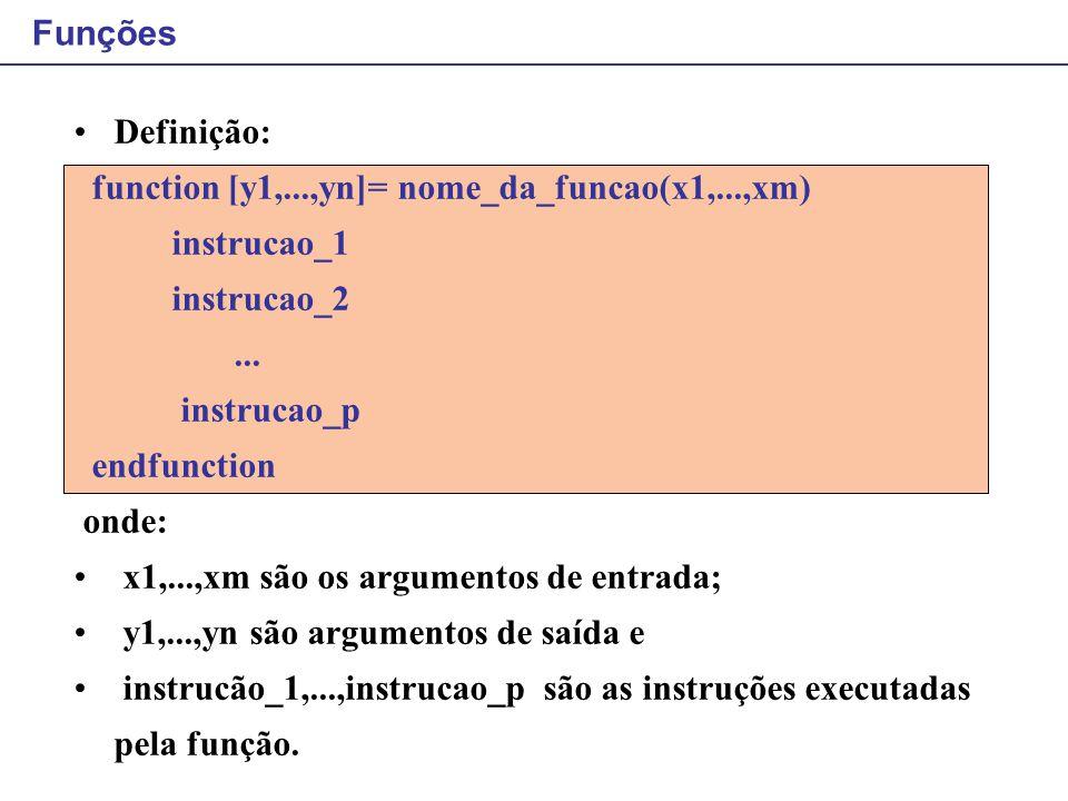 Funções Definição: function [y1,...,yn]= nome_da_funcao(x1,...,xm) instrucao_1. instrucao_2.
